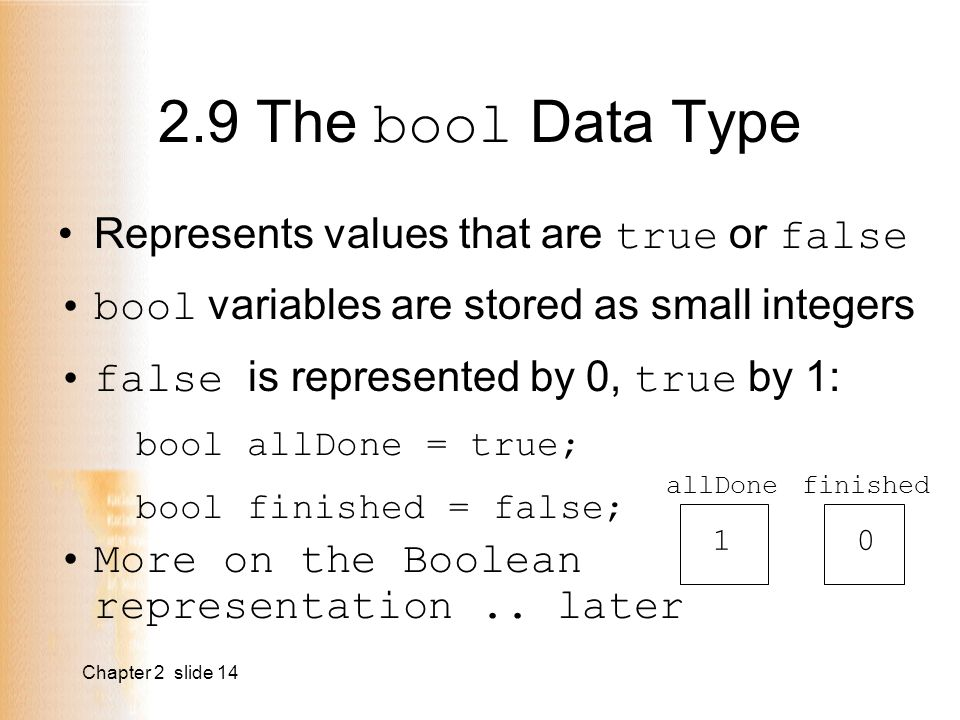 Chapter 2 slide 14 Represents values that are true or false bool variables are stored as small integers false is represented by 0, true by 1: bool allDone = true; bool finished = false; More on the Boolean representation..