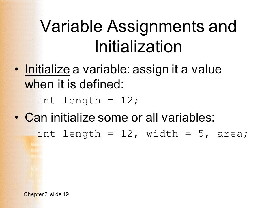 Chapter 2 slide 19 Variable Assignments and Initialization Initialize a variable: assign it a value when it is defined: int length = 12; Can initialize some or all variables: int length = 12, width = 5, area;