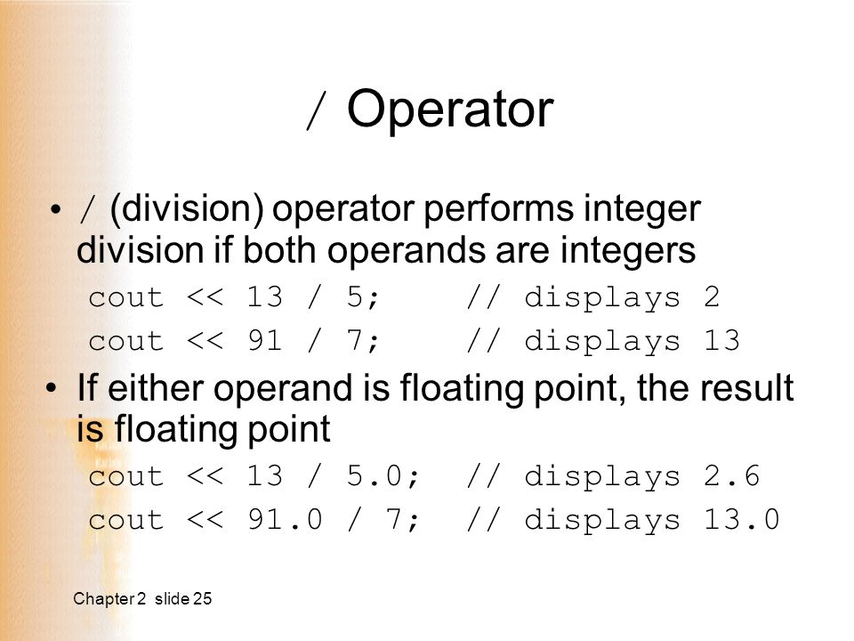 Chapter 2 slide 25 / Operator / (division) operator performs integer division if both operands are integers cout << 13 / 5; // displays 2 cout << 91 / 7; // displays 13 If either operand is floating point, the result is floating point cout << 13 / 5.0; // displays 2.6 cout << 91.0 / 7; // displays 13.0