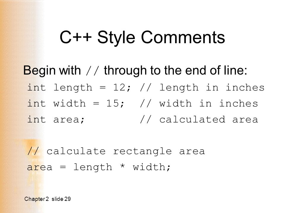 Chapter 2 slide 29 C++ Style Comments Begin with // through to the end of line: int length = 12; // length in inches int width = 15; // width in inches int area; // calculated area // calculate rectangle area area = length * width;