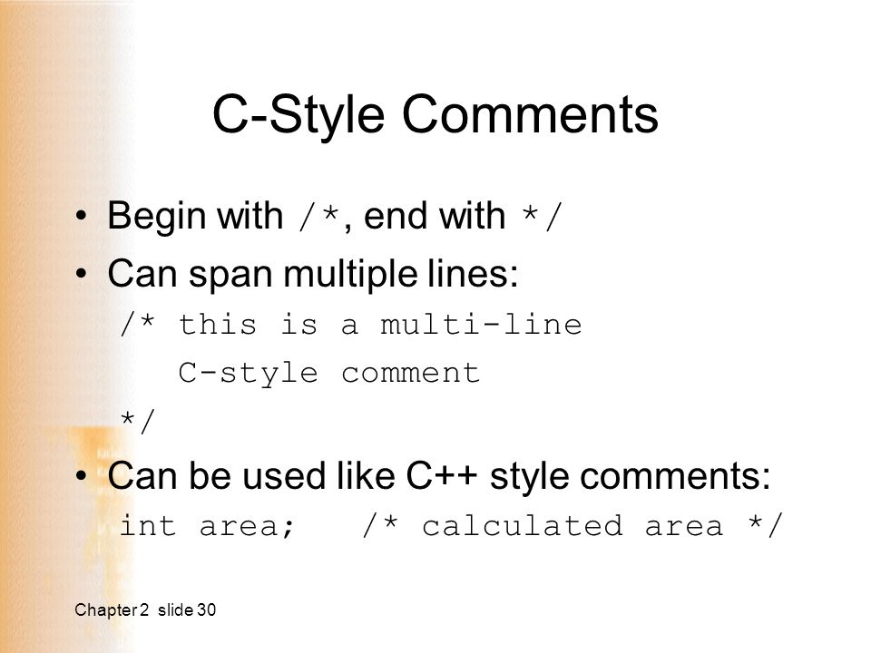 Chapter 2 slide 30 C-Style Comments Begin with /*, end with */ Can span multiple lines: /* this is a multi-line C-style comment */ Can be used like C++ style comments: int area; /* calculated area */