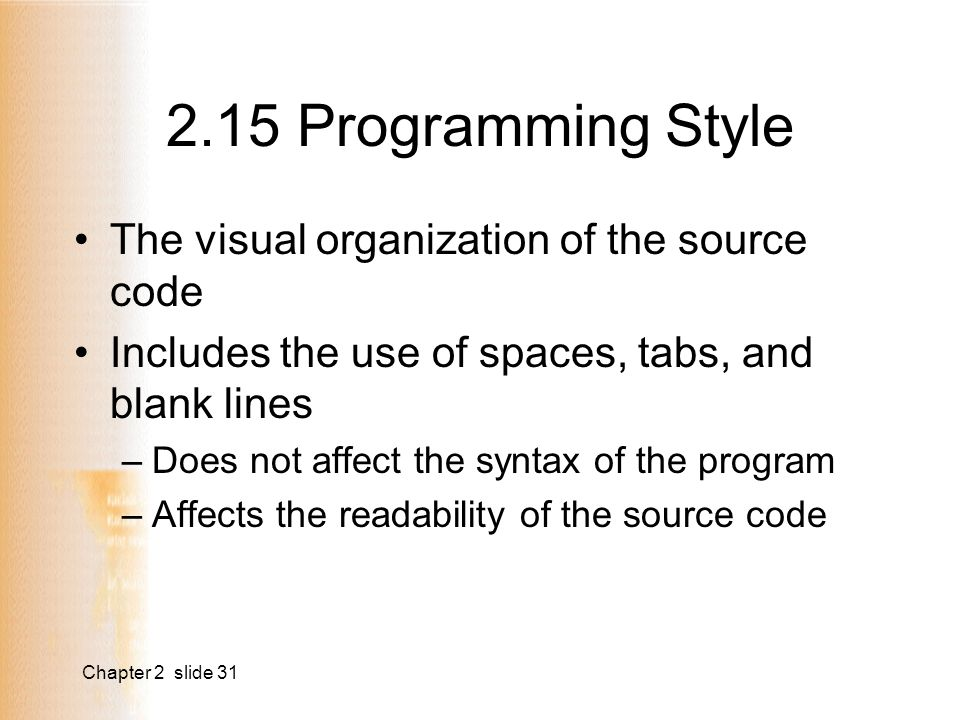 Chapter 2 slide Programming Style The visual organization of the source code Includes the use of spaces, tabs, and blank lines –Does not affect the syntax of the program –Affects the readability of the source code