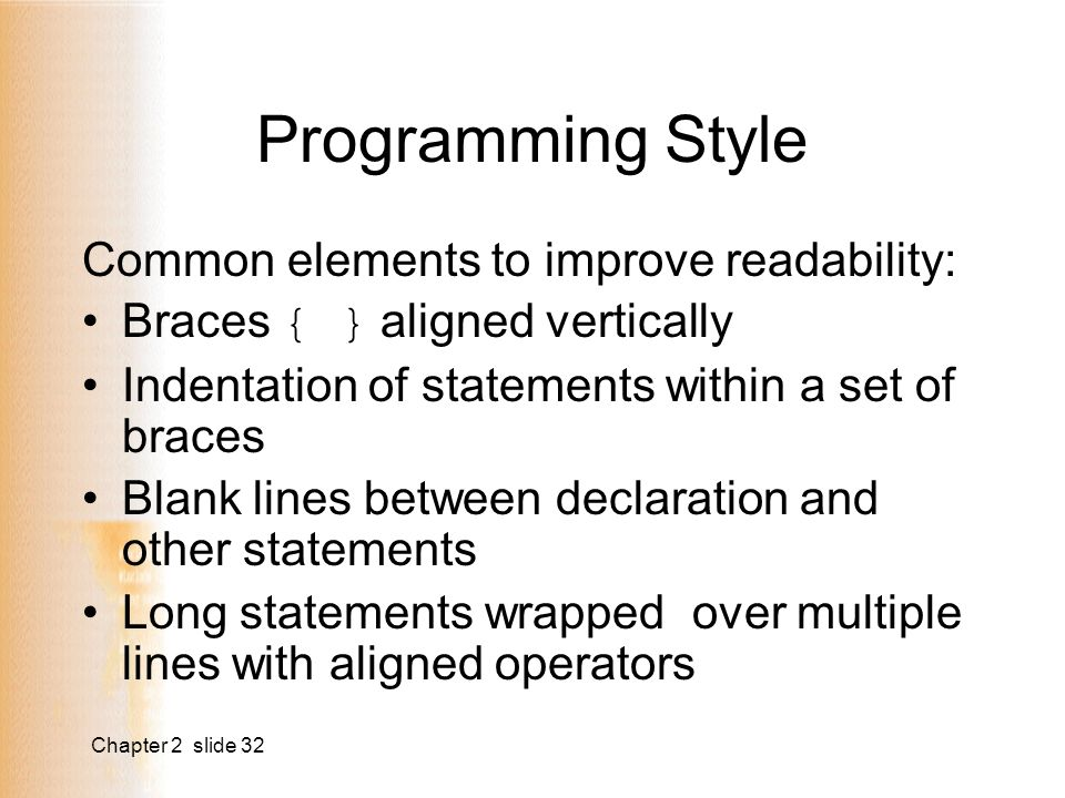 Chapter 2 slide 32 Programming Style Common elements to improve readability: Braces { } aligned vertically Indentation of statements within a set of braces Blank lines between declaration and other statements Long statements wrapped over multiple lines with aligned operators