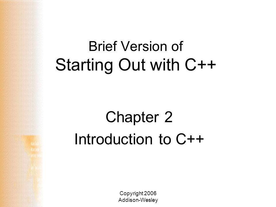 Copyright 2006 Addison-Wesley Brief Version of Starting Out with C++ Chapter 2 Introduction to C++