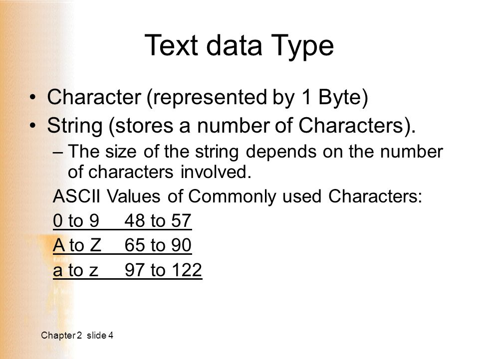 Chapter 2 slide 4 Text data Type Character (represented by 1 Byte) String (stores a number of Characters).