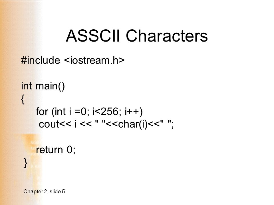 Chapter 2 slide 5 ASSCII Characters #include int main() { for (int i =0; i<256; i++) cout<< i << <<char(i)<< ; return 0; }