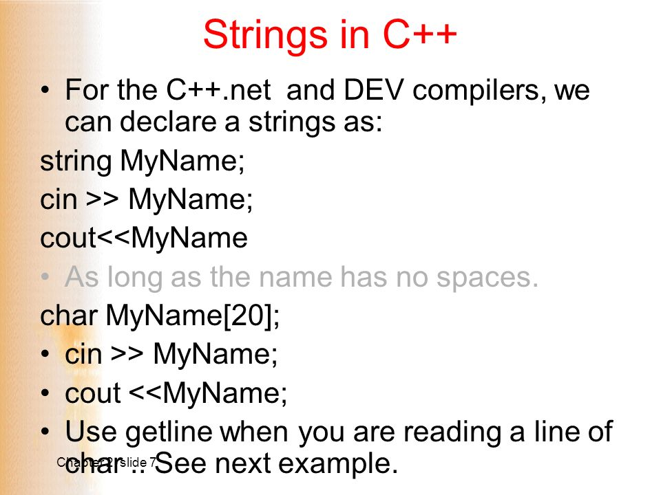 Chapter 2 slide 7 Strings in C++ For the C++.net and DEV compilers, we can declare a strings as: string MyName; cin >> MyName; cout<<MyName As long as the name has no spaces.