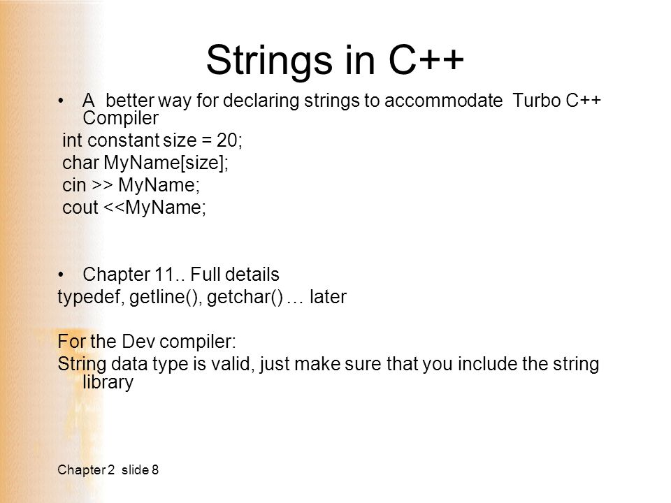 Chapter 2 slide 8 Strings in C++ A better way for declaring strings to accommodate Turbo C++ Compiler int constant size = 20; char MyName[size]; cin >> MyName; cout <<MyName; Chapter 11..