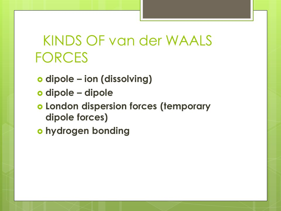 KINDS OF van der WAALS FORCES  dipole – ion (dissolving)  dipole – dipole  London dispersion forces (temporary dipole forces)  hydrogen bonding