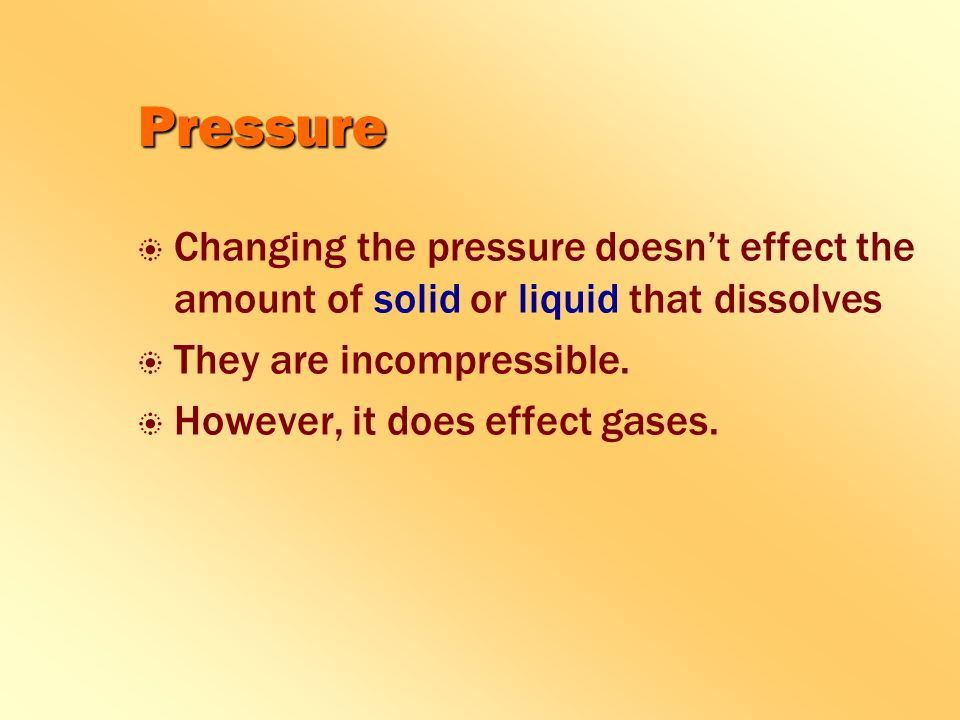 Pressure b b Changing the pressure doesn't effect the amount of solid or liquid that dissolves b b They are incompressible.