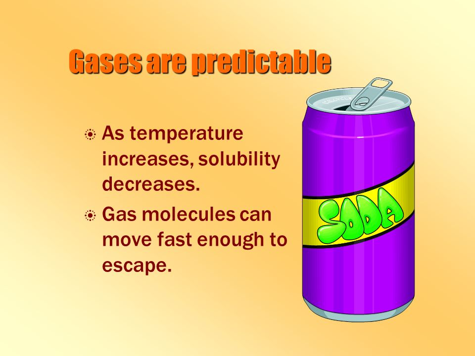 Gases are predictable b b As temperature increases, solubility decreases.