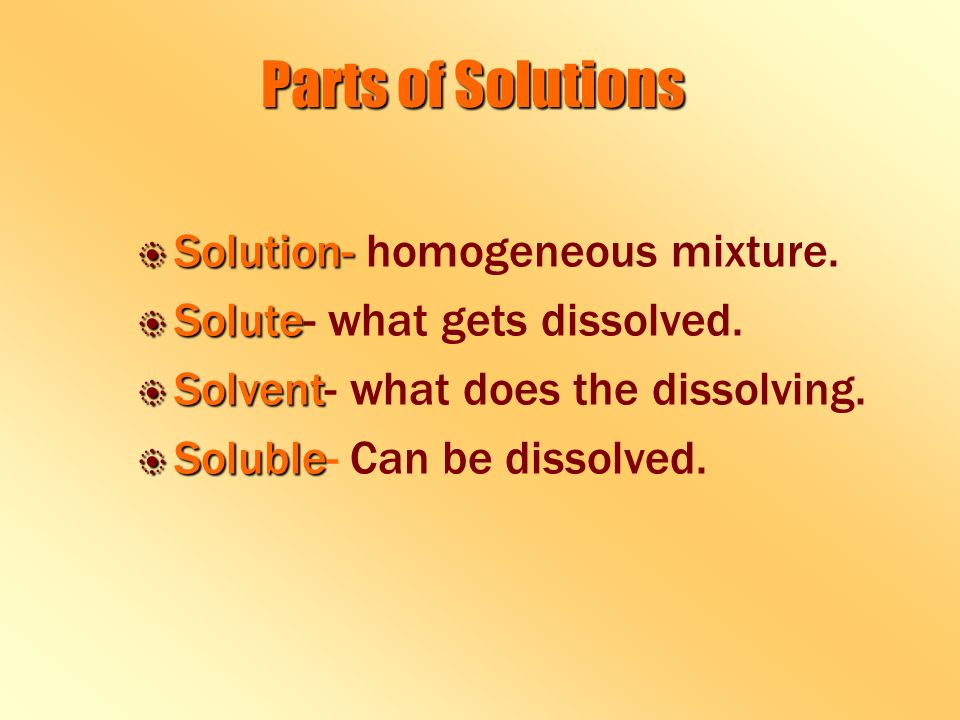 Parts of Solutions b Solution- b Solution- homogeneous mixture.