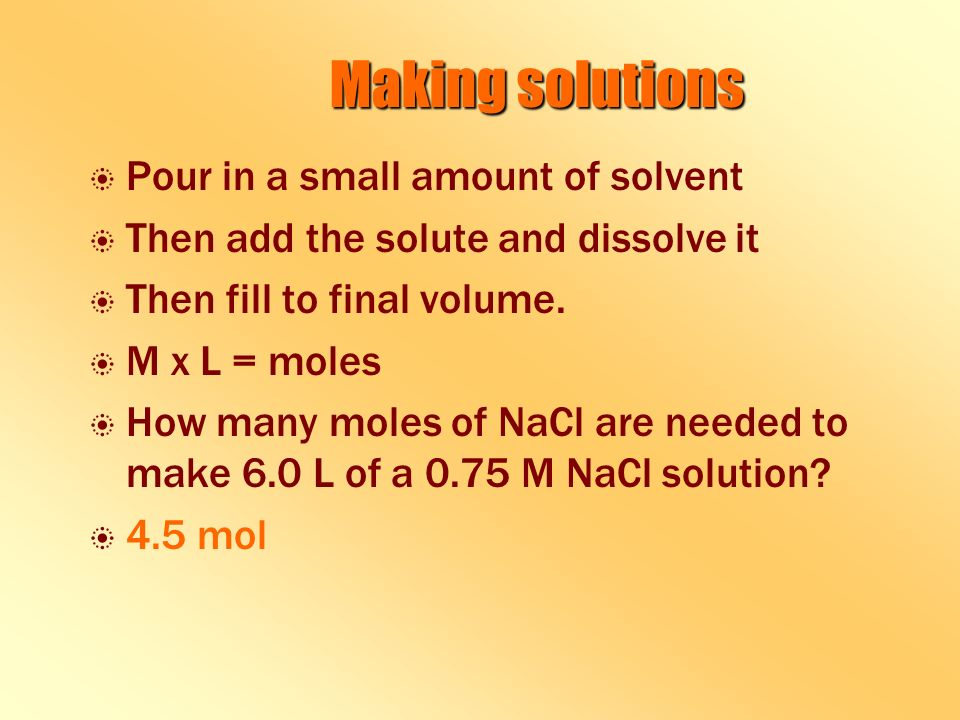 Making solutions b b Pour in a small amount of solvent b b Then add the solute and dissolve it b b Then fill to final volume.