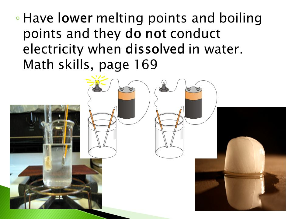 ◦ Have lower melting points and boiling points and they do not conduct electricity when dissolved in water.