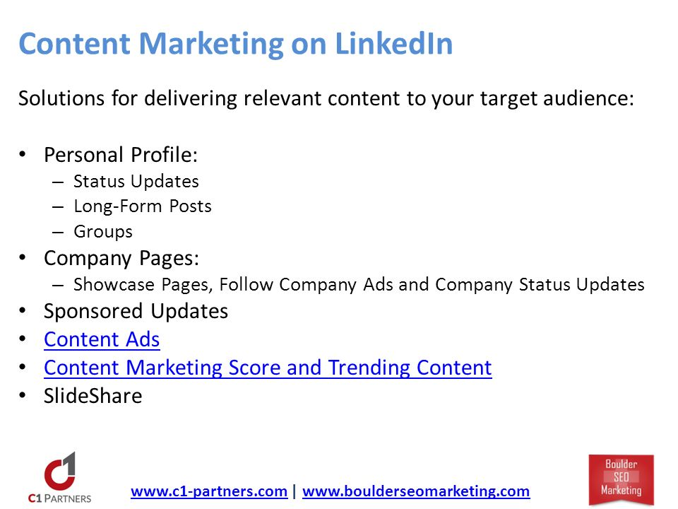 Content Marketing on LinkedIn Solutions for delivering relevant content to your target audience: Personal Profile: – Status Updates – Long-Form Posts – Groups Company Pages: – Showcase Pages, Follow Company Ads and Company Status Updates Sponsored Updates Content Ads Content Marketing Score and Trending Content SlideShare   |