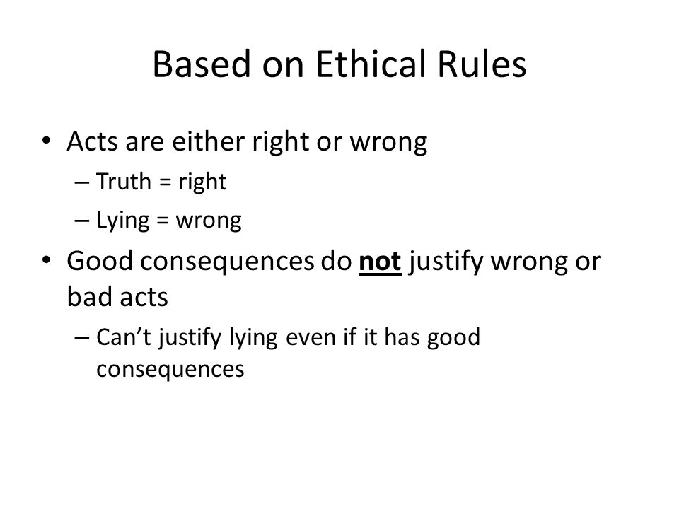 Based on Ethical Rules Acts are either right or wrong – Truth = right – Lying = wrong Good consequences do not justify wrong or bad acts – Can't justify lying even if it has good consequences