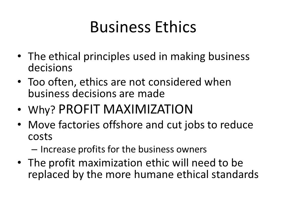 Business Ethics The ethical principles used in making business decisions Too often, ethics are not considered when business decisions are made Why.