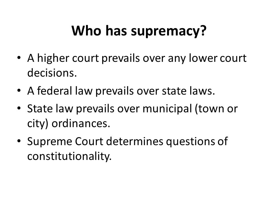 Who has supremacy. A higher court prevails over any lower court decisions.