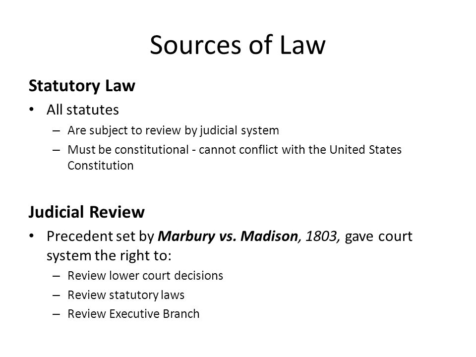 Sources of Law Statutory Law All statutes – Are subject to review by judicial system – Must be constitutional - cannot conflict with the United States Constitution Judicial Review Precedent set by Marbury vs.