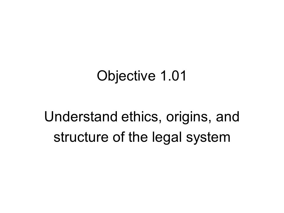 Objective 1.01 Understand ethics, origins, and structure of the legal system