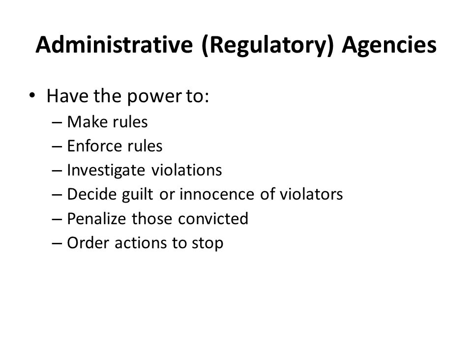 Administrative (Regulatory) Agencies Have the power to: – Make rules – Enforce rules – Investigate violations – Decide guilt or innocence of violators – Penalize those convicted – Order actions to stop