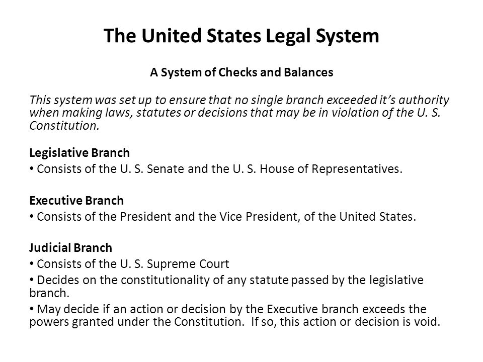The United States Legal System A System of Checks and Balances This system was set up to ensure that no single branch exceeded it's authority when making laws, statutes or decisions that may be in violation of the U.