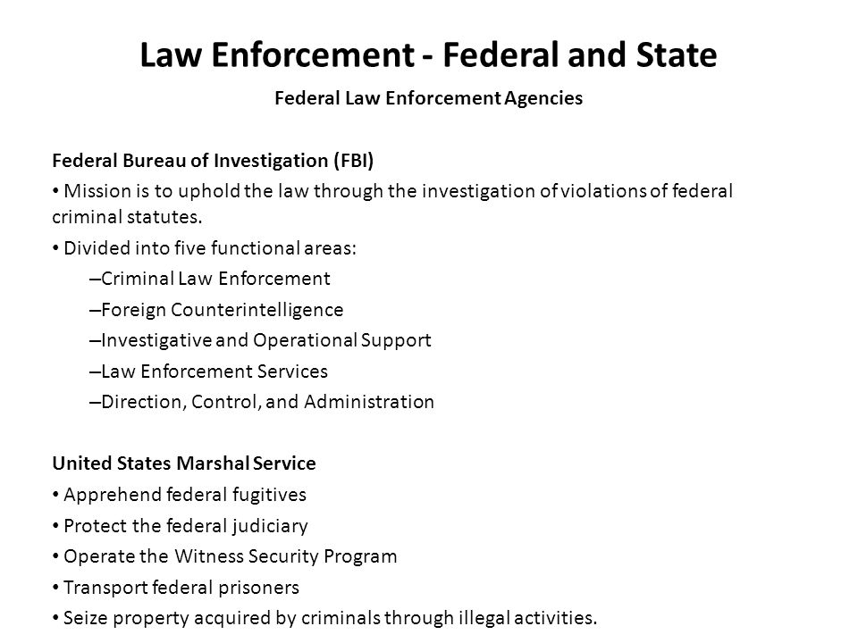 Law Enforcement - Federal and State Federal Law Enforcement Agencies Federal Bureau of Investigation (FBI) Mission is to uphold the law through the investigation of violations of federal criminal statutes.