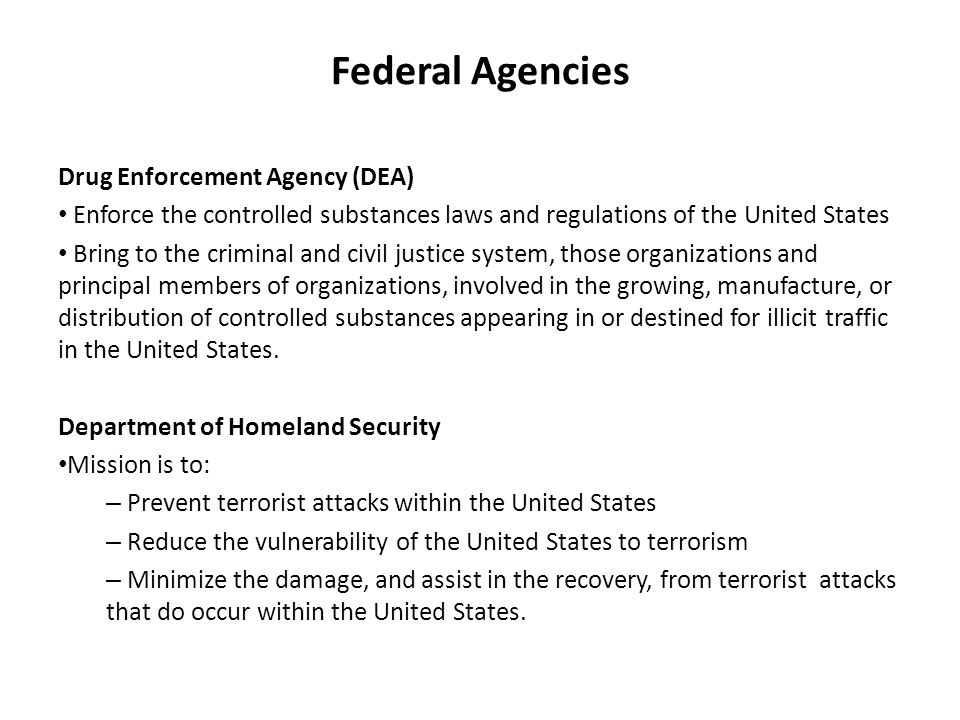 Federal Agencies Drug Enforcement Agency (DEA) Enforce the controlled substances laws and regulations of the United States Bring to the criminal and civil justice system, those organizations and principal members of organizations, involved in the growing, manufacture, or distribution of controlled substances appearing in or destined for illicit traffic in the United States.