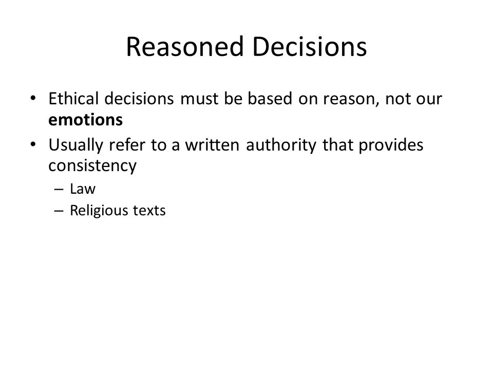 Reasoned Decisions Ethical decisions must be based on reason, not our emotions Usually refer to a written authority that provides consistency – Law – Religious texts
