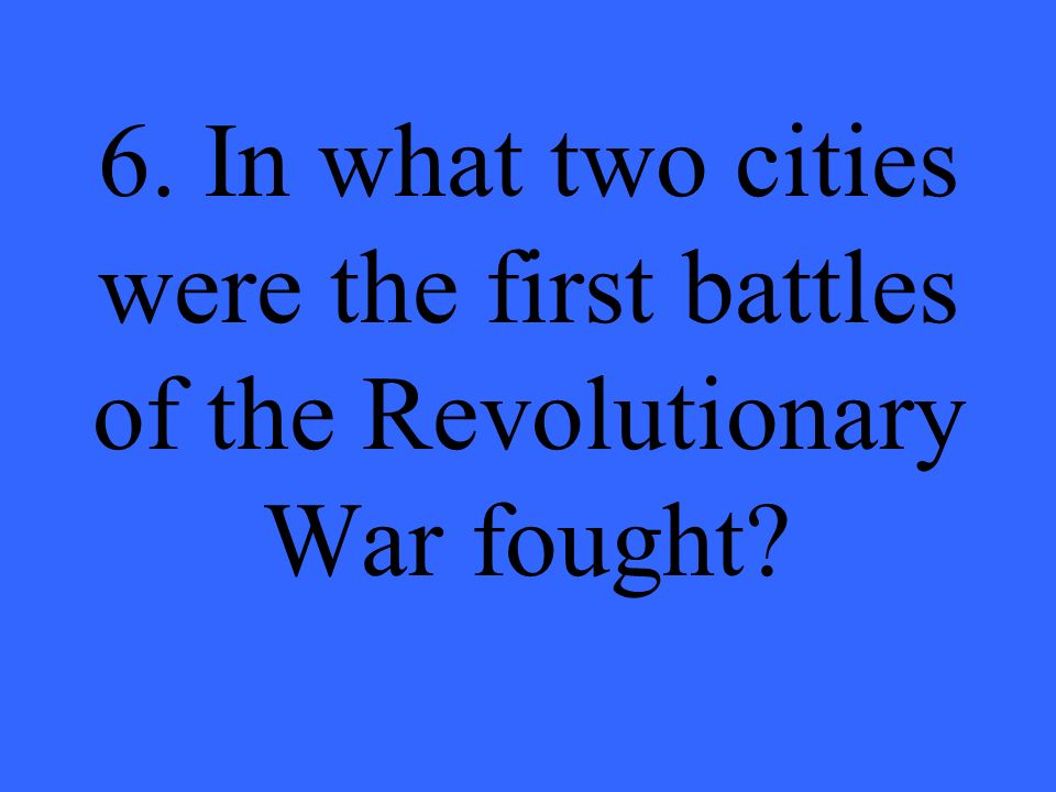 6. In what two cities were the first battles of the Revolutionary War fought