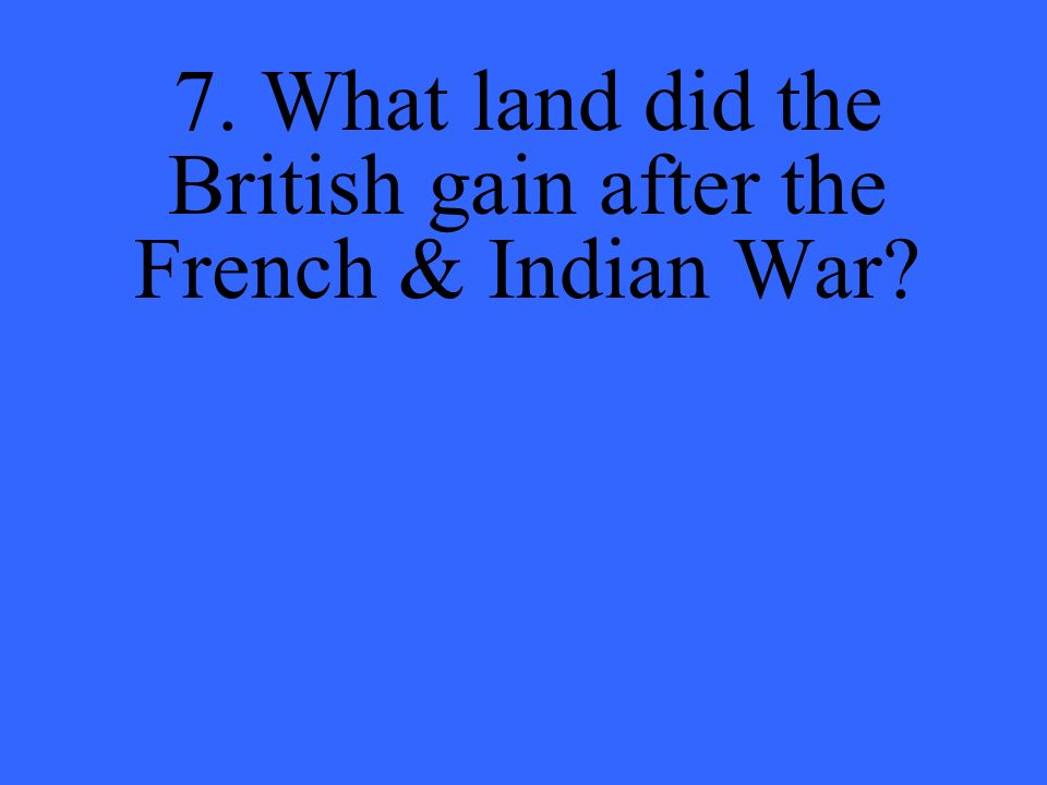 7. What land did the British gain after the French & Indian War