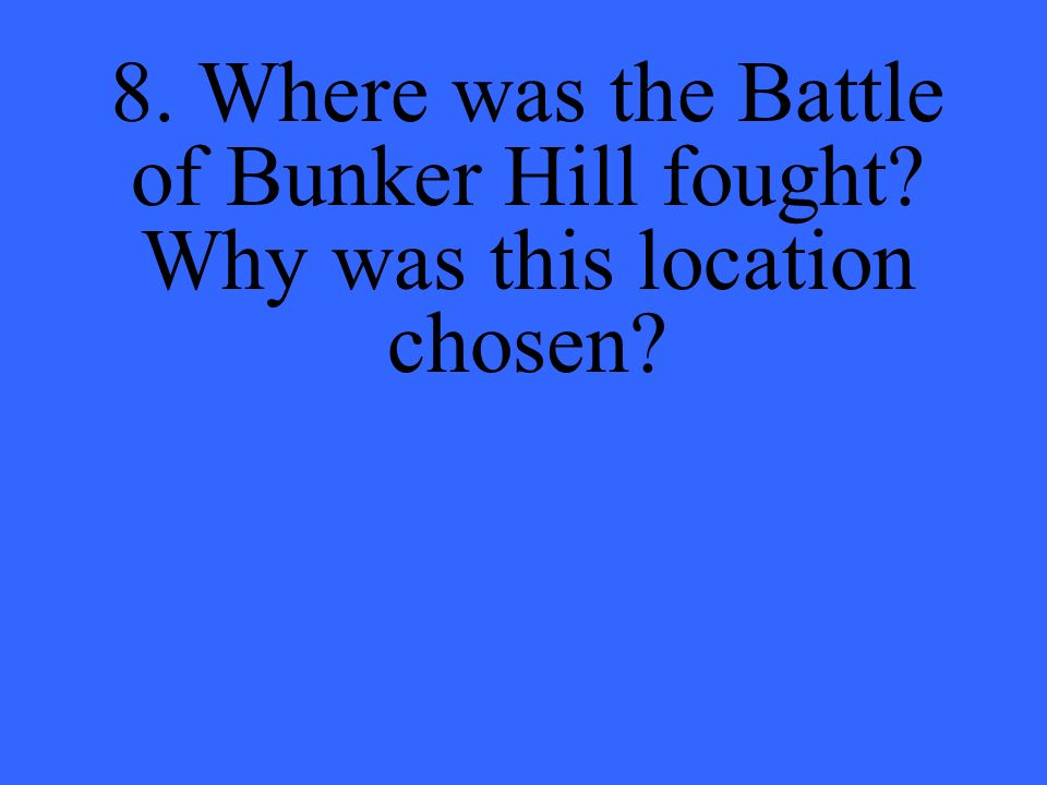 8. Where was the Battle of Bunker Hill fought Why was this location chosen