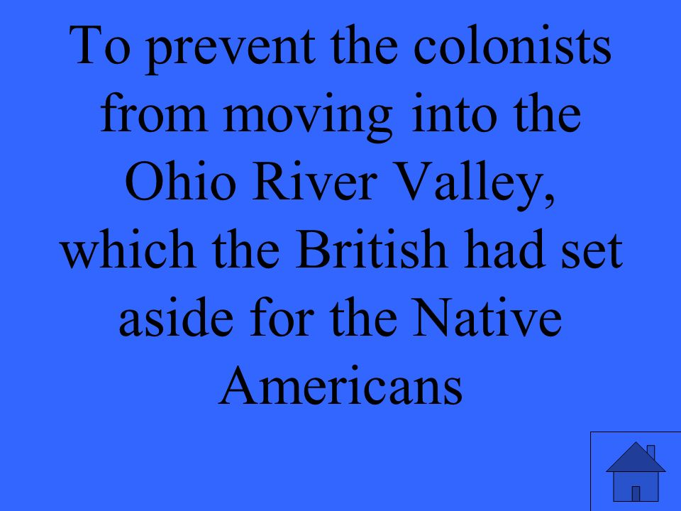 To prevent the colonists from moving into the Ohio River Valley, which the British had set aside for the Native Americans