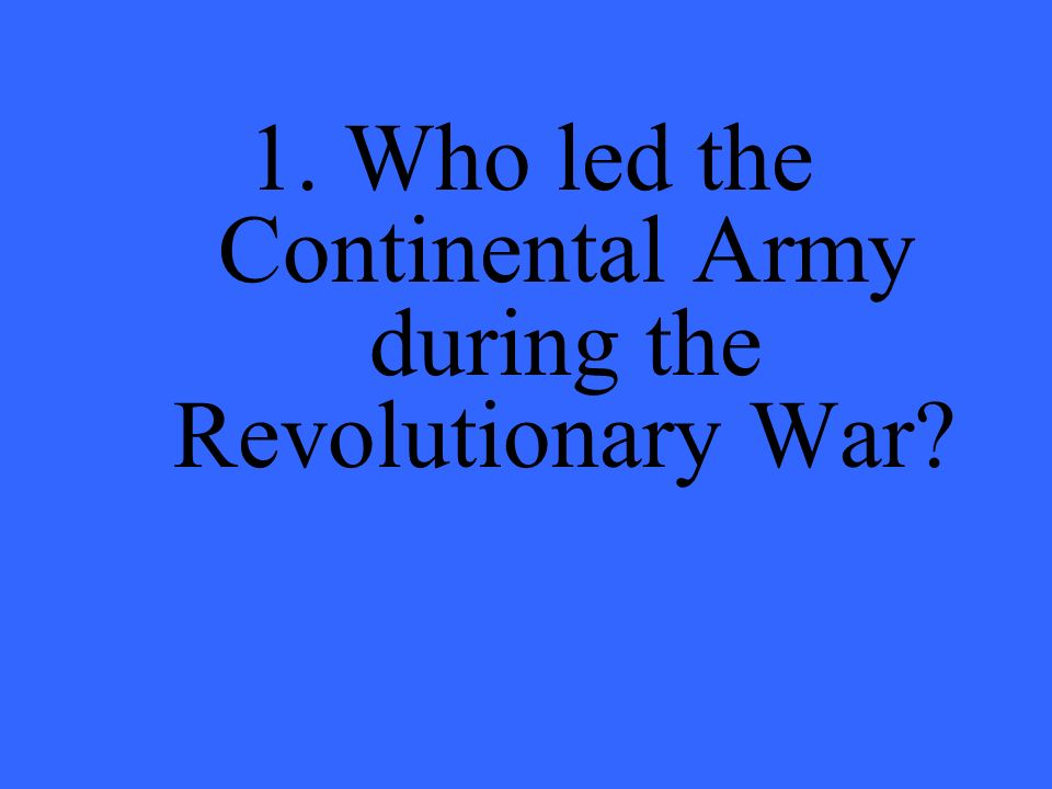 1. Who led the Continental Army during the Revolutionary War