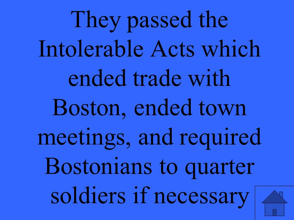 They passed the Intolerable Acts which ended trade with Boston, ended town meetings, and required Bostonians to quarter soldiers if necessary