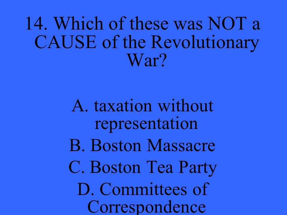 14. Which of these was NOT a CAUSE of the Revolutionary War.