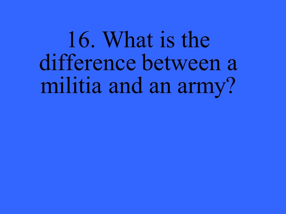 16. What is the difference between a militia and an army