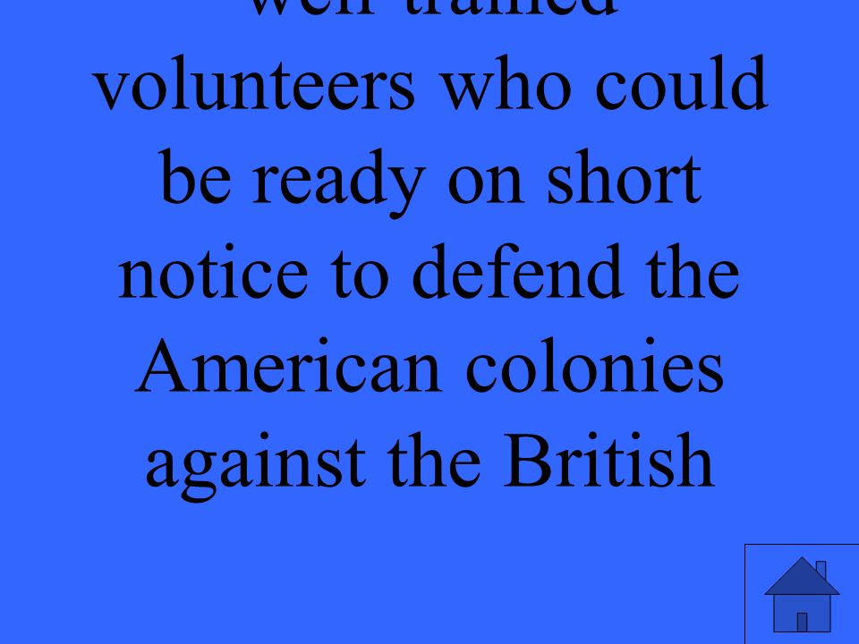 well-trained volunteers who could be ready on short notice to defend the American colonies against the British