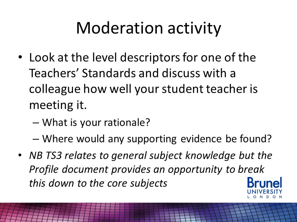 Moderation activity Look at the level descriptors for one of the Teachers' Standards and discuss with a colleague how well your student teacher is meeting it.