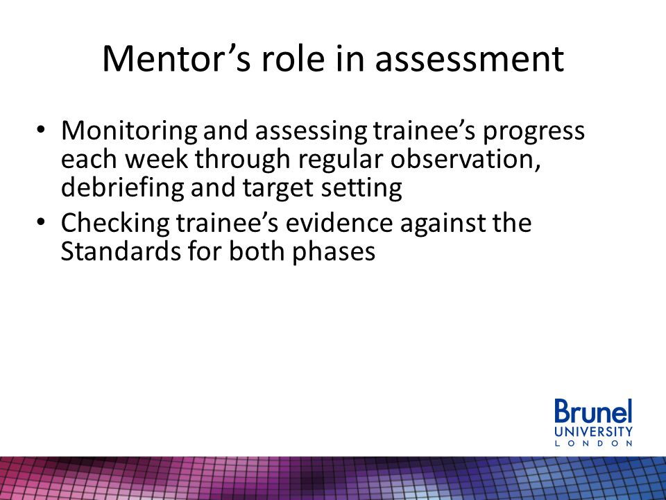 Mentor's role in assessment Monitoring and assessing trainee's progress each week through regular observation, debriefing and target setting Checking trainee's evidence against the Standards for both phases