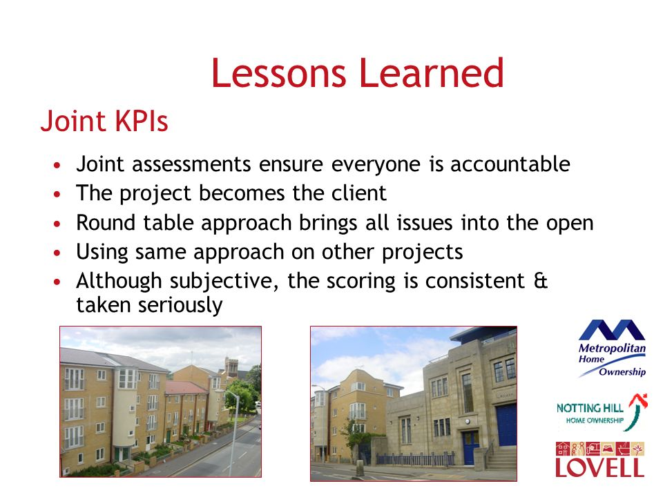 Lessons Learned Joint KPIs Joint assessments ensure everyone is accountable The project becomes the client Round table approach brings all issues into the open Using same approach on other projects Although subjective, the scoring is consistent & taken seriously