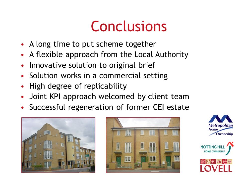 Conclusions A long time to put scheme together A flexible approach from the Local Authority Innovative solution to original brief Solution works in a commercial setting High degree of replicability Joint KPI approach welcomed by client team Successful regeneration of former CEI estate