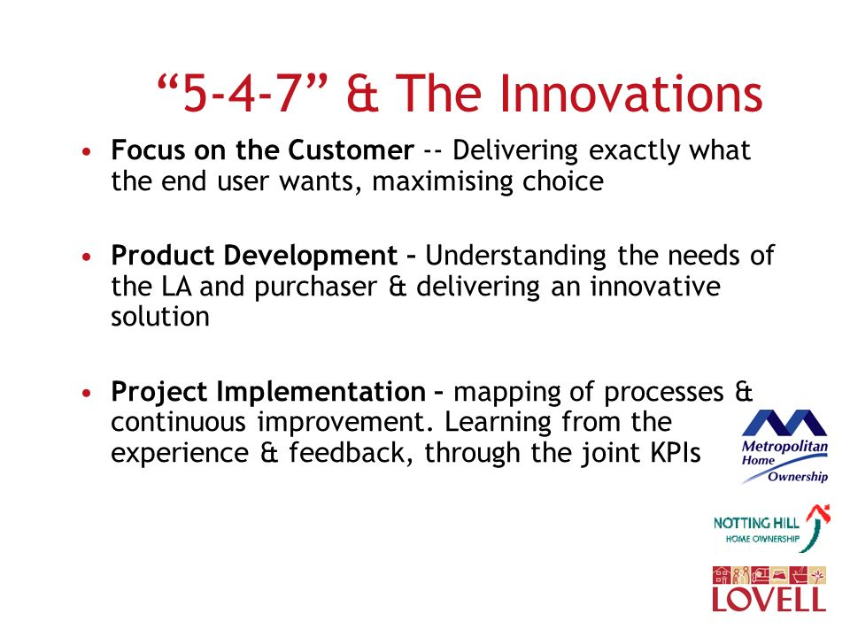 & The Innovations Focus on the Customer -- Delivering exactly what the end user wants, maximising choice Product Development – Understanding the needs of the LA and purchaser & delivering an innovative solution Project Implementation – mapping of processes & continuous improvement.
