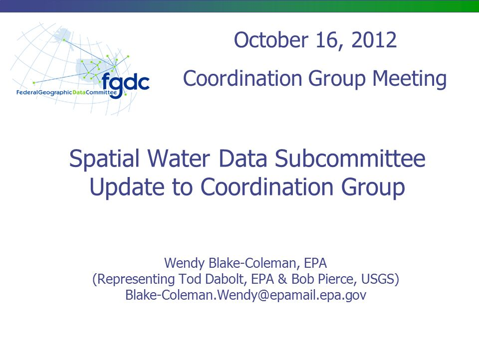 Spatial Water Data Subcommittee Update to Coordination Group Wendy Blake-Coleman, EPA (Representing Tod Dabolt, EPA & Bob Pierce, USGS) October 16, 2012 Coordination Group Meeting