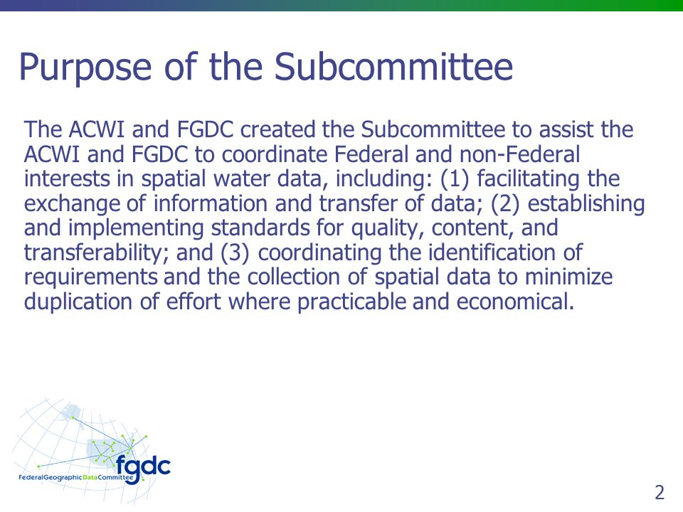 2 Purpose of the Subcommittee The ACWI and FGDC created the Subcommittee to assist the ACWI and FGDC to coordinate Federal and non-Federal interests in spatial water data, including: (1) facilitating the exchange of information and transfer of data; (2) establishing and implementing standards for quality, content, and transferability; and (3) coordinating the identification of requirements and the collection of spatial data to minimize duplication of effort where practicable and economical.
