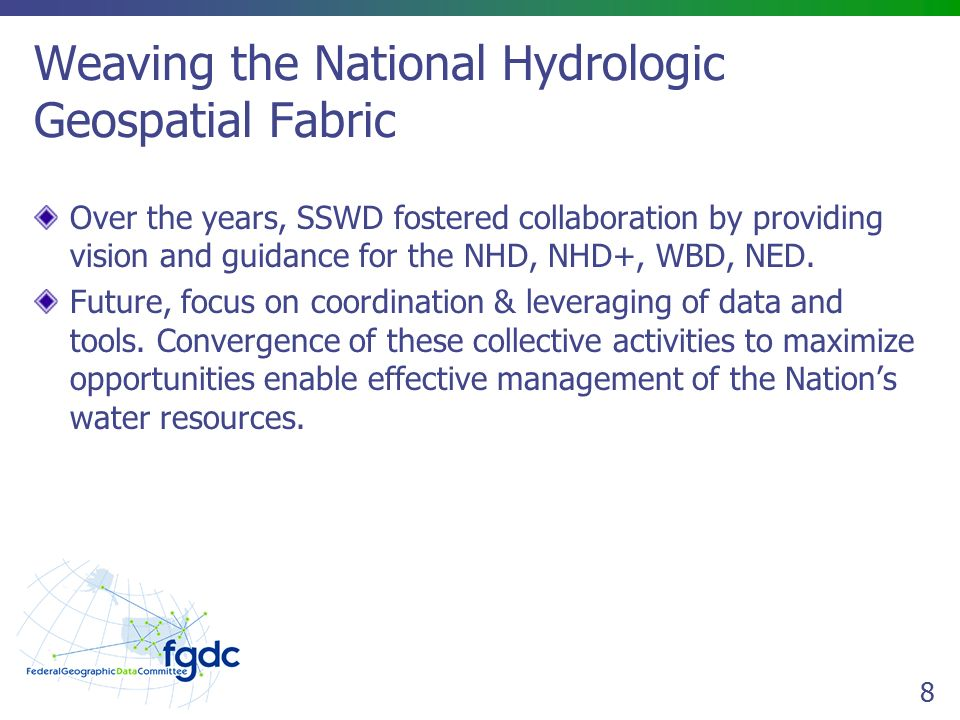8 Weaving the National Hydrologic Geospatial Fabric Over the years, SSWD fostered collaboration by providing vision and guidance for the NHD, NHD+, WBD, NED.
