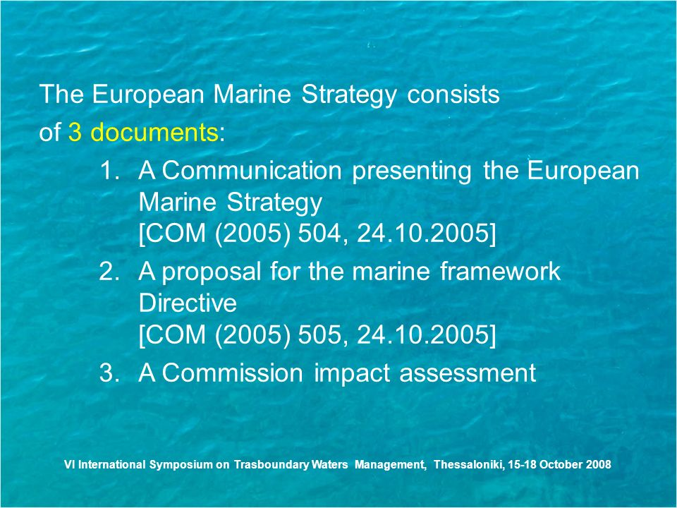 The European Marine Strategy consists of 3 documents: 1.A Communication presenting the European Marine Strategy [COM (2005) 504, ] 2.A proposal for the marine framework Directive [COM (2005) 505, ] 3.A Commission impact assessment