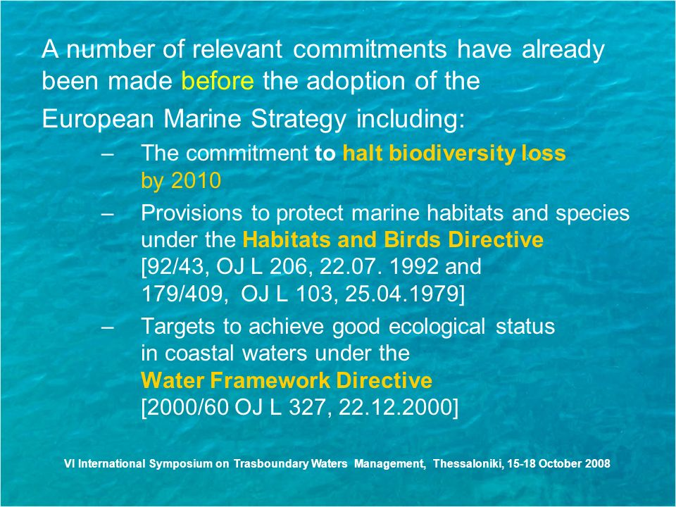 VI International Symposium on Trasboundary Waters Management, Thessaloniki, October 2008 A number of relevant commitments have already been made before the adoption of the European Marine Strategy including: –The commitment to halt biodiversity loss by 2010 –Provisions to protect marine habitats and species under the Habitats and Birds Directive [92/43, OJ L 206,