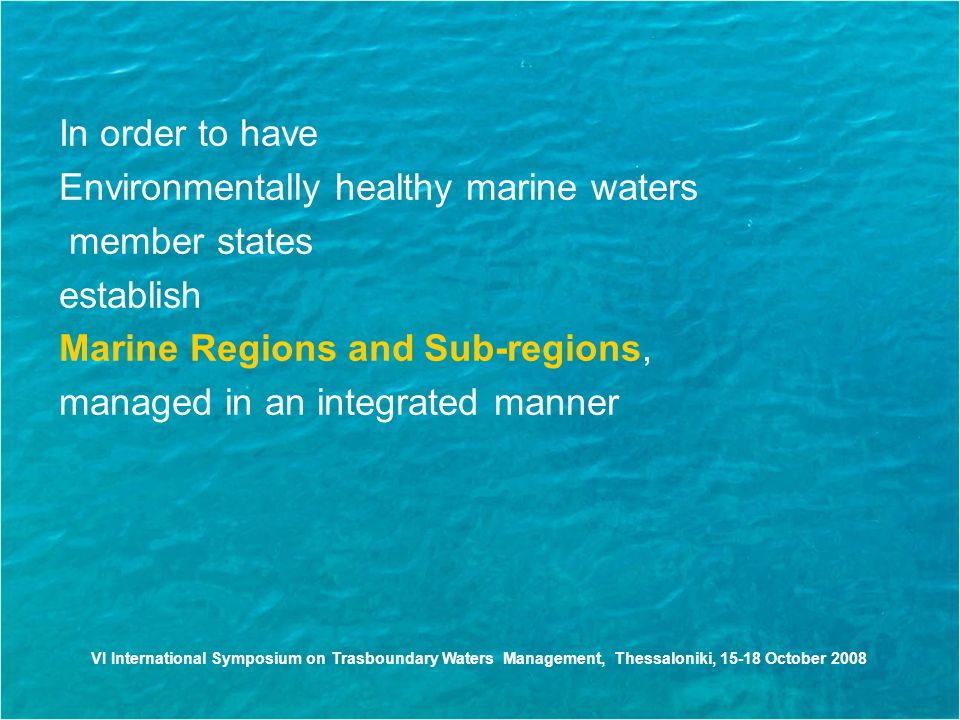 VI International Symposium on Trasboundary Waters Management, Thessaloniki, October 2008 In order to have Environmentally healthy marine waters member states establish Marine Regions and Sub-regions, managed in an integrated manner