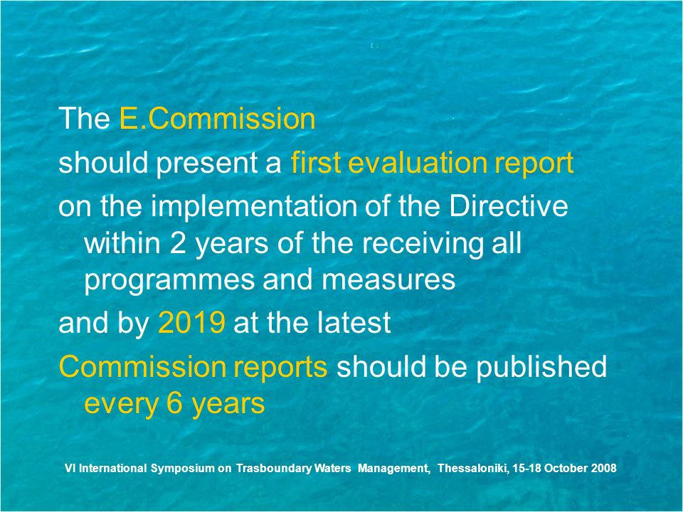 The E.Commission should present a first evaluation report on the implementation of the Directive within 2 years of the receiving all programmes and measures and by 2019 at the latest Commission reports should be published every 6 years VI International Symposium on Trasboundary Waters Management, Thessaloniki, October 2008